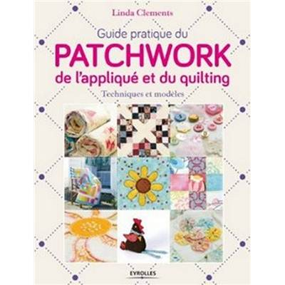 GUIDE PRATIQUE DU PATCHWORK DE L'APPLIQUE ET DU QUILTING